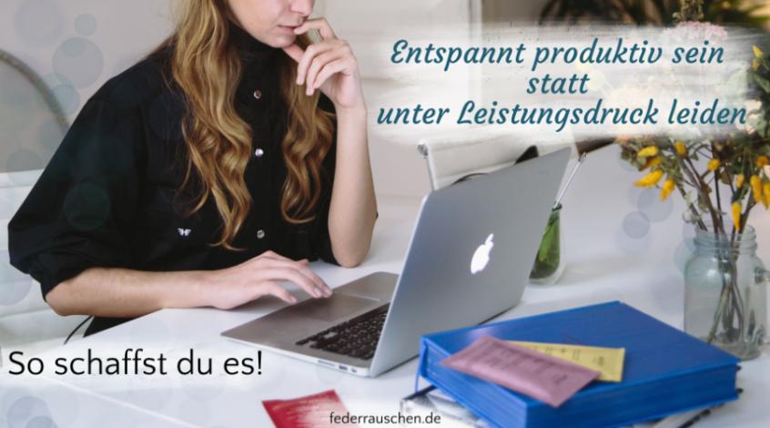 Entspannt produktiv sein statt unter Leistungsdruck leiden – so schaffst du es!